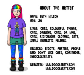 ABOUT THE ARTIST NAME: BETH WILSON AGE: 36 LIKES: CATS, COLOURFUL THINGS, CATS, DRAWING, CATS, DR WHO, CATS, RIDICULOUS CLOTHES, CATS, SMALL DOMESTIC FELINES. DISLIKES: BIGOTS, PARTIES, PEOPLE WHO DON'T LIKE CATS, CORIANDER, INACCESSIBILITY. WEBSITES: WWW.DOODLEBETH.COM WWW.DOODLECATS.COM